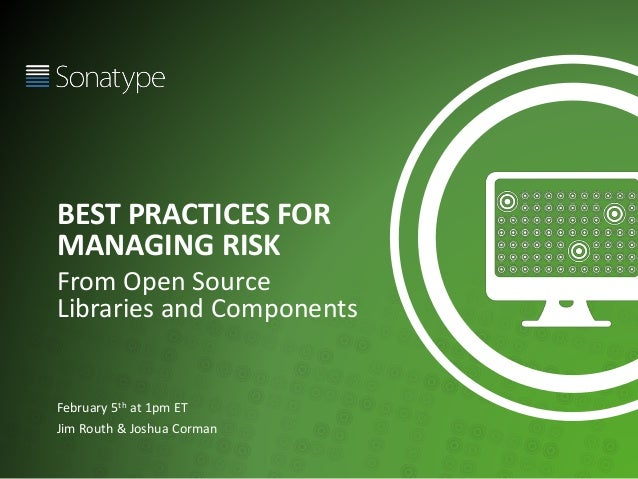 BEST PRACTICES FOR MANAGING RISK From Open Source Libraries and Components February 5th at 1pm ET Jim Routh & Joshua Corman