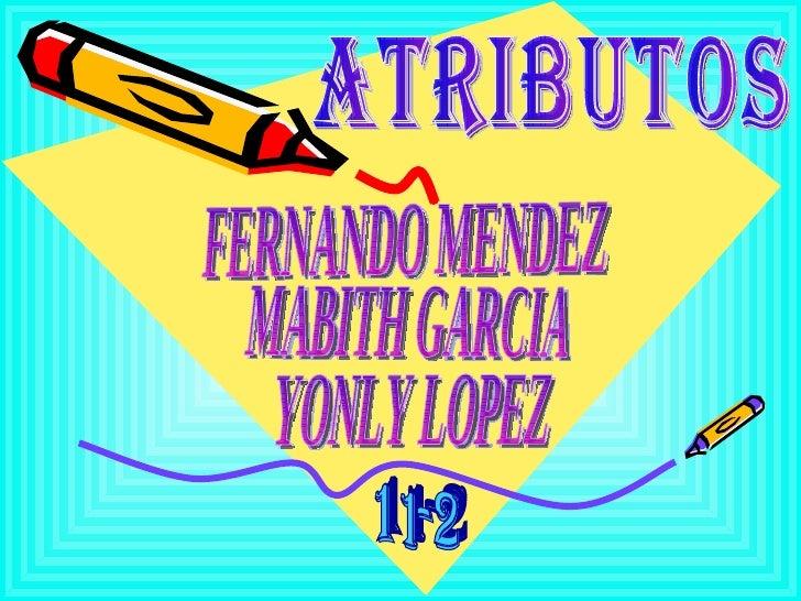 MABITH GARCIA ATRIBUTOS YONLY LOPEZ FERNANDO MENDEZ 11-2