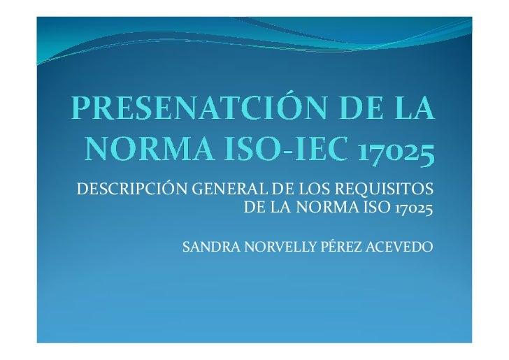 DESCRIPCIÓN GENERAL DE LOS REQUISITOS                  DE LA NORMA ISO 17025             SANDRA NORVELLY PÉREZ ACEVEDO