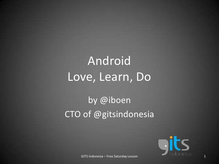 AndroidLove, Learn, Do<br />by @iboen<br />CTO of @gitsindonesia<br />GITS Indonesia – Free Saturday Lesson<br />1<br />
