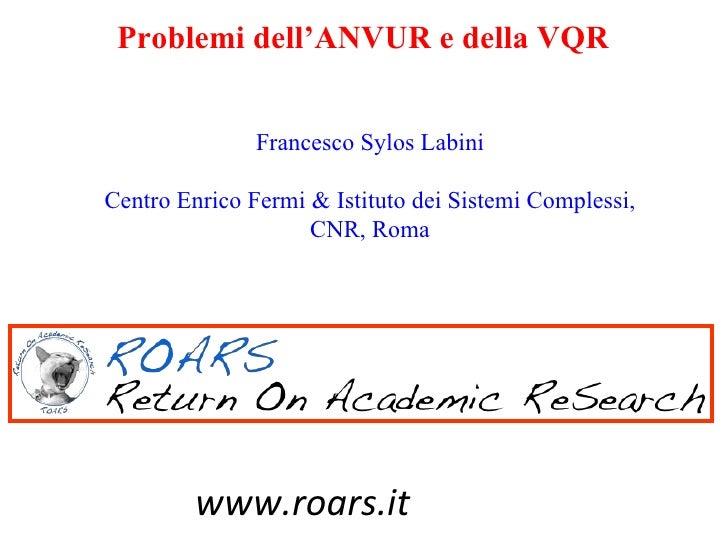 Problemi dell'ANVUR e della VQR               Francesco Sylos LabiniCentro Enrico Fermi & Istituto dei Sistemi Complessi, ...