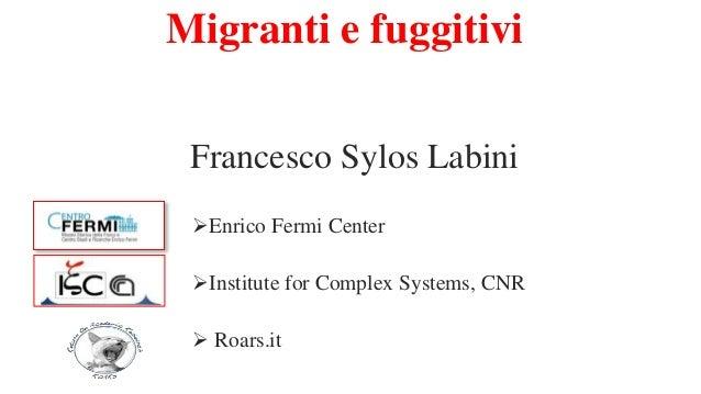 Migranti e fuggitivi Francesco Sylos Labini Enrico Fermi Center Institute for Complex Systems, CNR  Roars.it