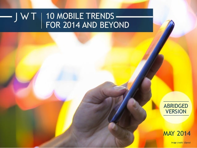 10 MOBILE TRENDS FOR 2014 AND BEYOND Image credit: LDprod ABRIDGED VERSION MAY 2014