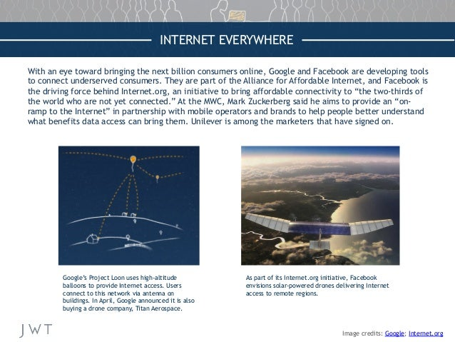 INTERNET EVERYWHERE With an eye toward bringing the next billion consumers online, Google and Facebook are developing tool...