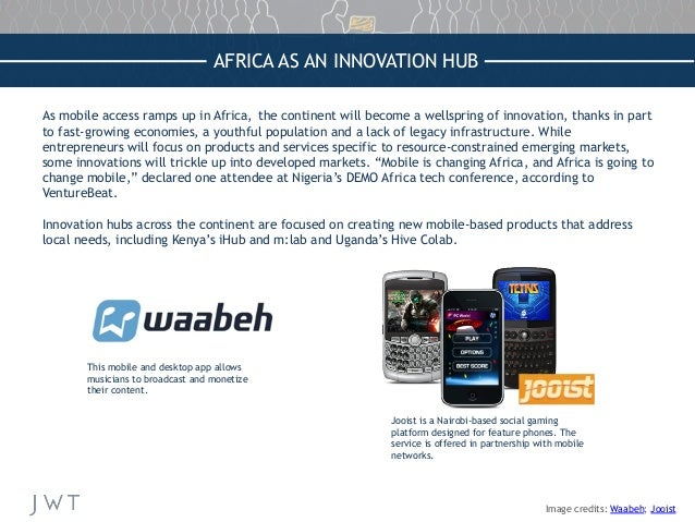 AFRICA AS AN INNOVATION HUB As mobile access ramps up in Africa, the continent will become a wellspring of innovation, tha...