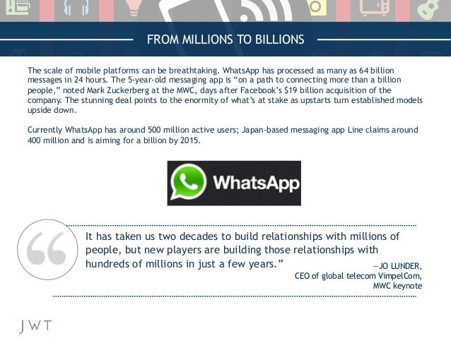 FROM MILLIONS TO BILLIONS The scale of mobile platforms can be breathtaking. WhatsApp has processed as many as 64 billion ...