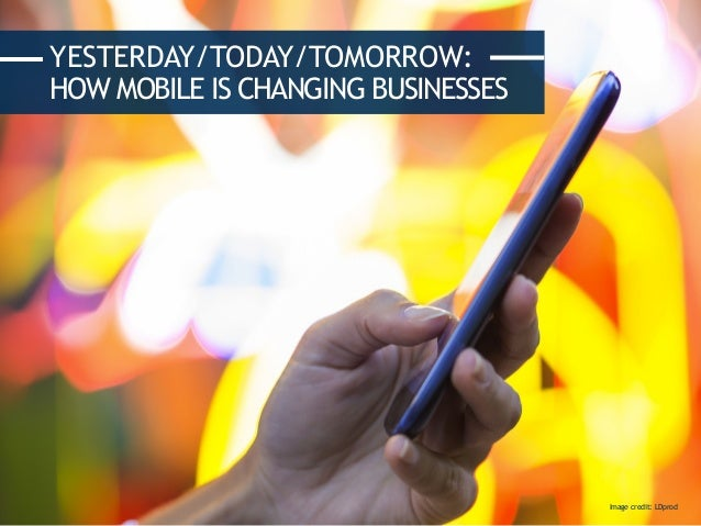 YESTERDAY/TODAY/TOMORROW: HOW MOBILE IS CHANGING BUSINESSES Image credit: LDprod
