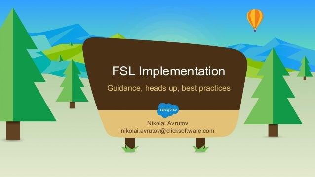 FSL Implementation Nikolai Avrutov nikolai.avrutov@clicksoftware.com Guidance, heads up, best practices