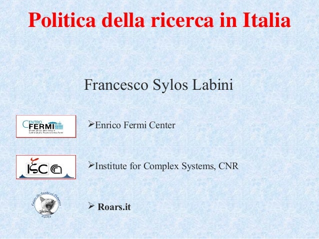 Politica della ricerca in Italia Francesco Sylos Labini Enrico Fermi Center Institute for Complex Systems, CNR  Roars.it