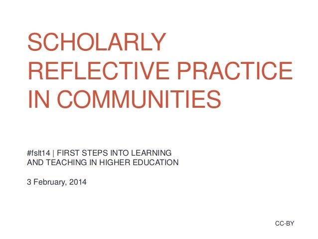 SCHOLARLY REFLECTIVE PRACTICE IN COMMUNITIES #fslt14   FIRST STEPS INTO LEARNING AND TEACHING IN HIGHER EDUCATION  3 Febru...
