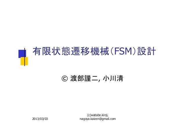有限状態遷移機械(FSM)設計 © 渡部謹二, 小川清  2013/03/03  (c)watabe.kinji, nagoya.kaizen@gmail.com