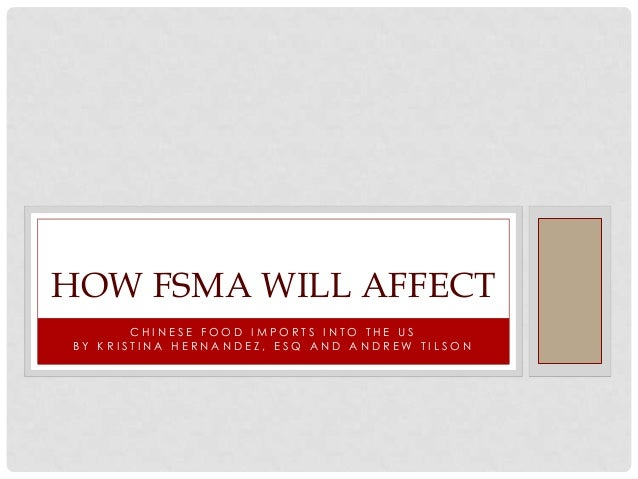 HOW FSMA WILL AFFECT       CHINESE FOOD IMPORTS INTO THE USBY KRISTINA HERNANDEZ, ESQ AND ANDREW TILSON