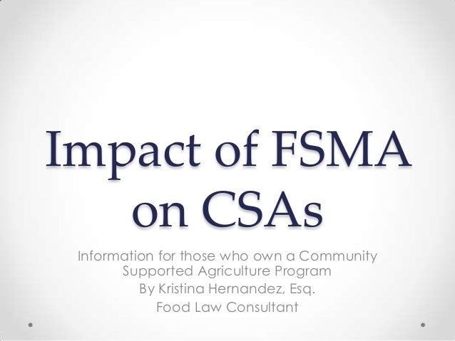 Impact of FSMA   on CSAs Information for those who own a Community       Supported Agriculture Program          By Kristin...