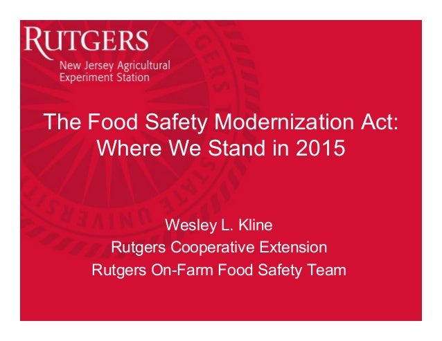 The Food Safety Modernization Act: Where We Stand in 2015 Wesley L. Kline Rutgers Cooperative Extension Rutgers On-Farm Fo...