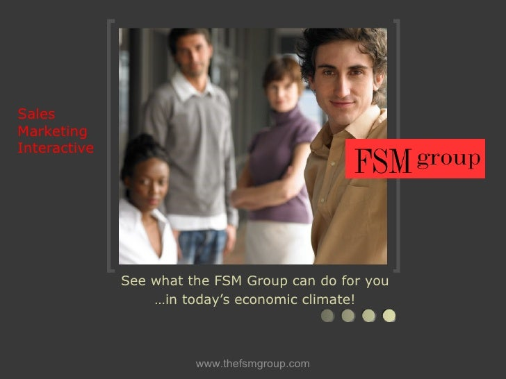 Sales Marketing  Interactive See what the FSM Group can do for you … in today's economic climate!