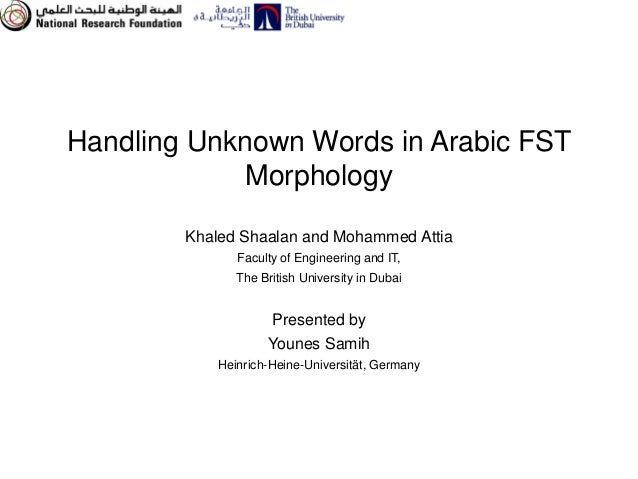Handling Unknown Words in Arabic FST             Morphology        Khaled Shaalan and Mohammed Attia               Faculty...