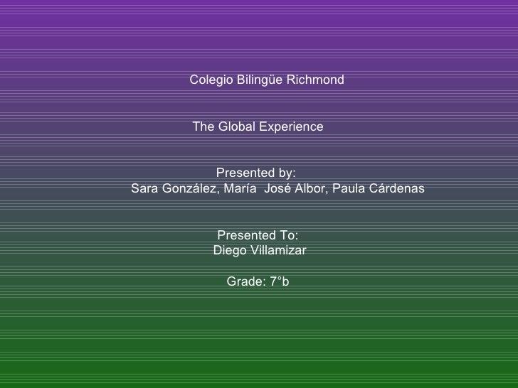 Colegio Bilingüe Richmond The Global Experience Presented by:  Sara González, María  José Albor, Paula Cárdenas Presented ...