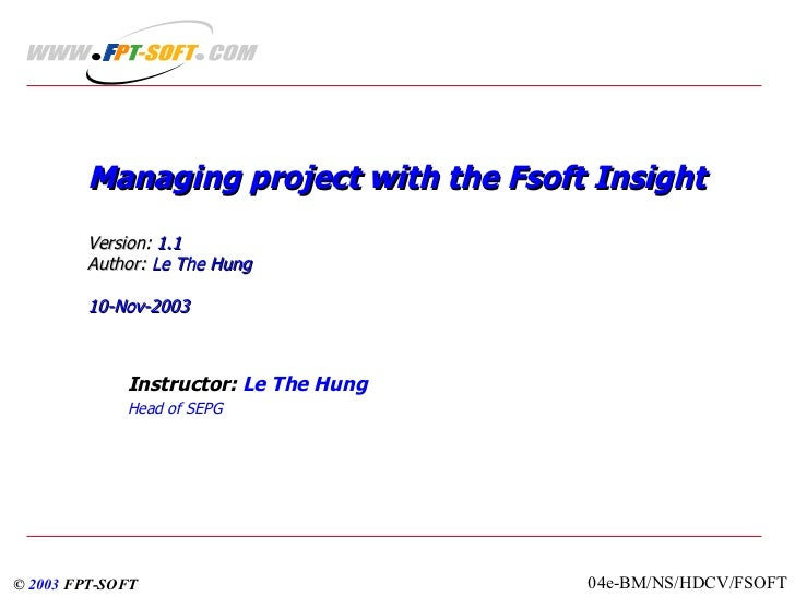 Managing project with the Fsoft Insight Version:  1.1  Author:  Le The Hung 10-Nov-2003 Instructor:  Le The Hung Head of S...