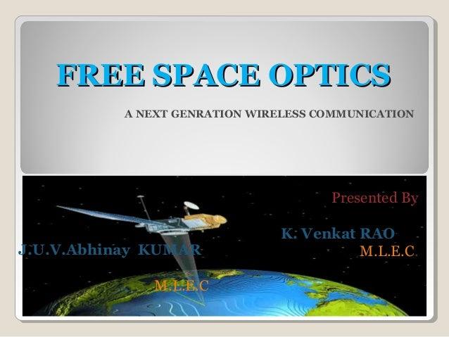 FREE SPACE OPTICSFREE SPACE OPTICS A NEXT GENRATION WIRELESS COMMUNICATION Presented By K. Venkat RAO M.L.E.C.J.U.V.Abhina...