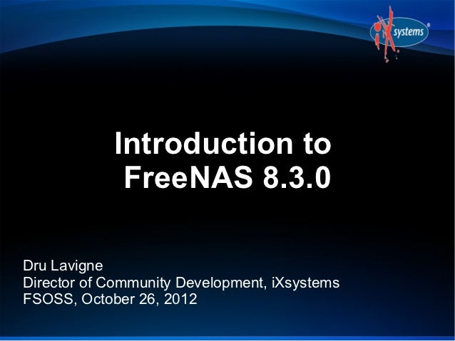 Introduction to             FreeNAS 8.3.0Dru LavigneDirector of Community Development, iXsystemsFSOSS, October 26, 2012