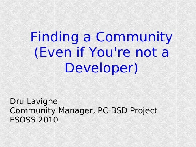 Finding a Community (Even if You're not a Developer) Dru Lavigne Community Manager, PC-BSD Project FSOSS 2010