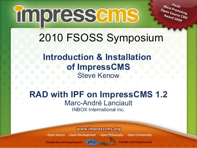 2010 FSOSS Symposium Introduction & Installation of ImpressCMS Steve Kenow RAD with IPF on ImpressCMS 1.2 Marc-André Lanci...