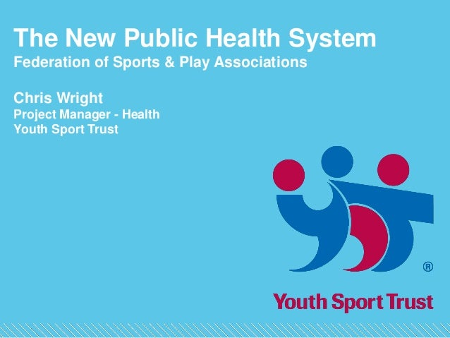 The New Public Health SystemFederation of Sports & Play AssociationsChris WrightProject Manager - HealthYouth Sport Trust