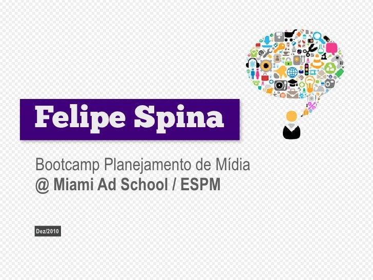 Felipe SpinaBootcamp Planejamento de Mídia@ Miami Ad School / ESPMDez/2010