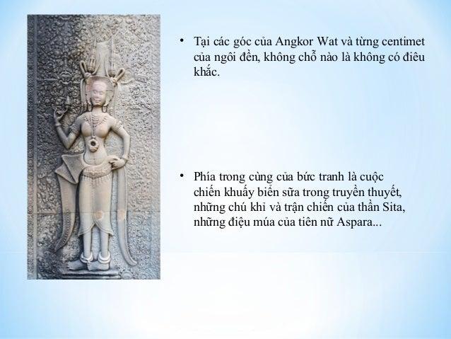 • Tại các góc của Angkor Wat và từng centimet  của ngôi đền, không chỗ nào là không có điêu  khắc.  • Phía trong cùng của ...