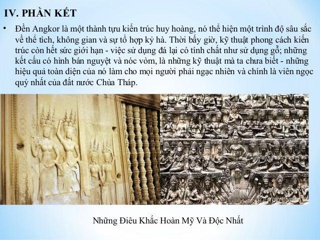 IV. PHẦN KẾT  • Đền Angkor là một thành tựu kiến trúc huy hoàng, nó thể hiện một trình độ sâu sắc  về thể tích, không gian...