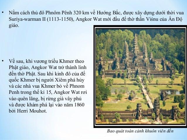 • Nằm cách thủ đô Phnôm Pênh 320 km về Hướng Bắc, được xây dựng dưới thời vua  Suriya-warman II (1113-1150), Angkor Wat mớ...