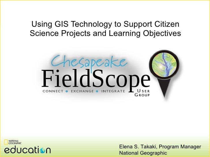 Using GIS Technology to Support Citizen Science Projects and Learning Objectives Elena S. Takaki, Program Manager National...