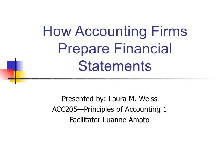 How Accounting Firms Prepare Financial Statements Presented by: Laura M. Weiss ACC205—Principles of Accounting 1 Facilitat...