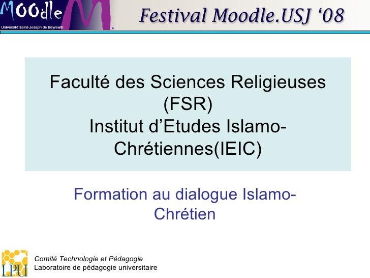 Faculté des Sciences Religieuses (FSR) Institut d'Etudes Islamo-Chrétiennes(IEIC) Formation au dialogue Islamo-Chrétien