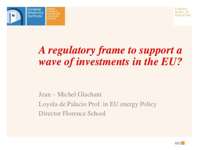 A regulatory frame to support awave of investments in the EU?Jean – Michel GlachantLoyola de Palacio Prof. in EU energy Po...