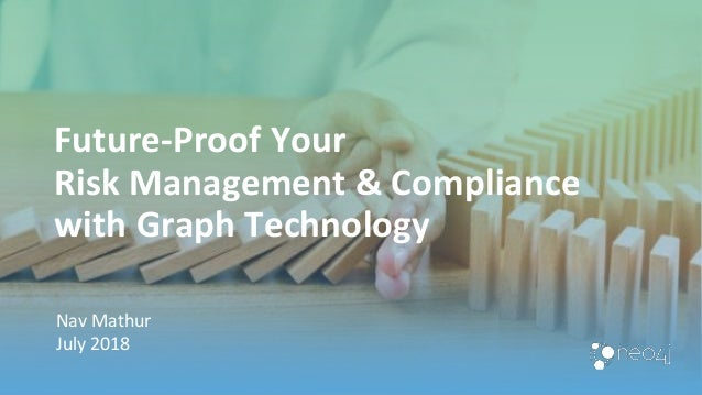 Future-Proof Your Risk Management & Compliance with Graph Technology Nav Mathur July 2018