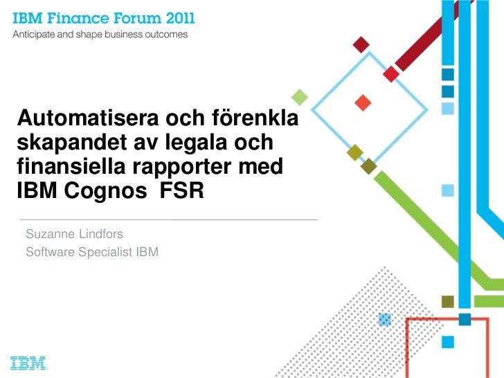 Automatisera och förenklaskapandet av legala ochfinansiella rapporter medIBM Cognos FSRSuzanne LindforsSoftware Specialist...