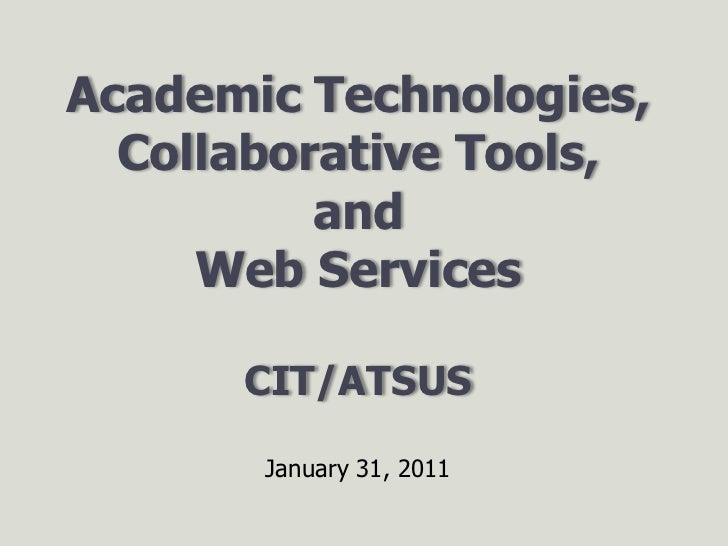 Academic Technologies,Collaborative Tools, andWeb ServicesCIT/ATSUS<br />January 31, 2011<br />