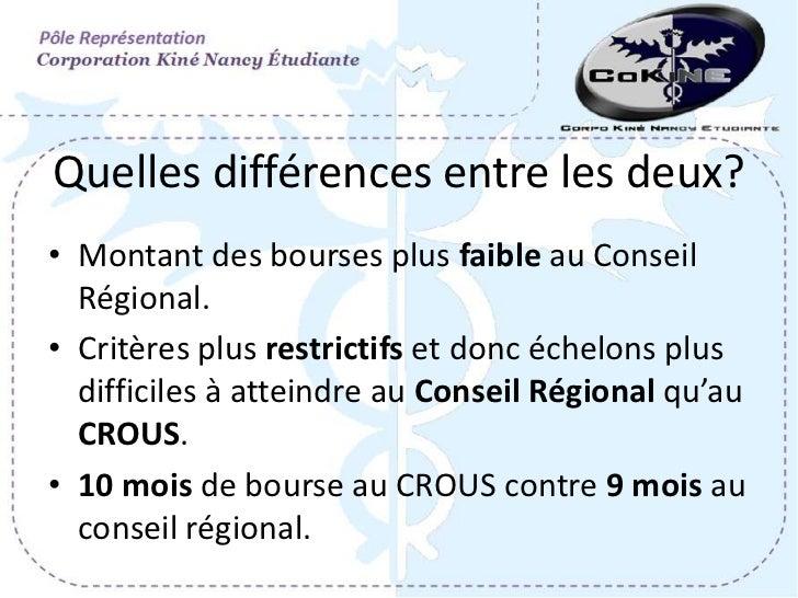 Quelles différences entre les deux?• Montant des bourses plus faible au Conseil  Régional.• Critères plus restrictifs et d...