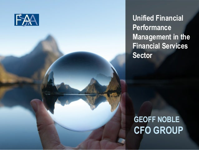 Unified Financial  Performance  Management in the  Financial Services  Sector  GEOFF NOBLE  CFO GROUP