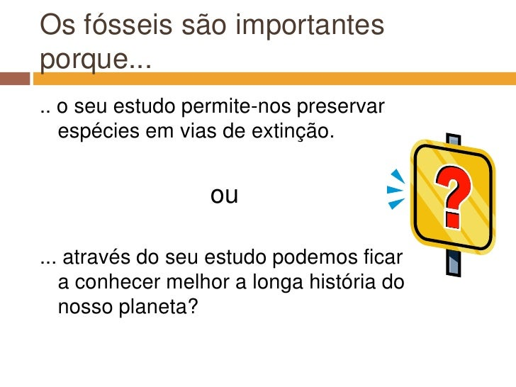 Os fósseis são importantes porque...<br />.. o seu estudo permite-nos preservar espécies em vias de extinção.<br />ou<br /...