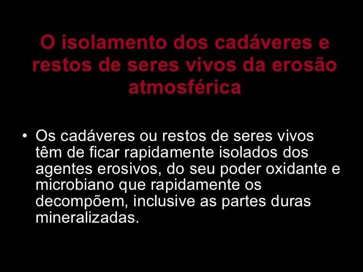 O isolamento dos cadáveres e restos de seres vivos da erosão atmosférica <ul><li>Os cadáveres ou restos de seres vivos têm...