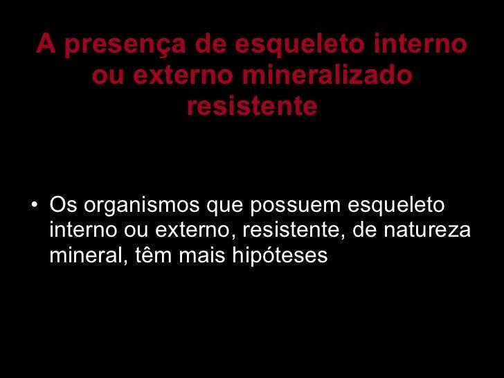 A presença de esqueleto interno ou externo mineralizado resistente <ul><li>Os organismos que possuem esqueleto interno ou ...
