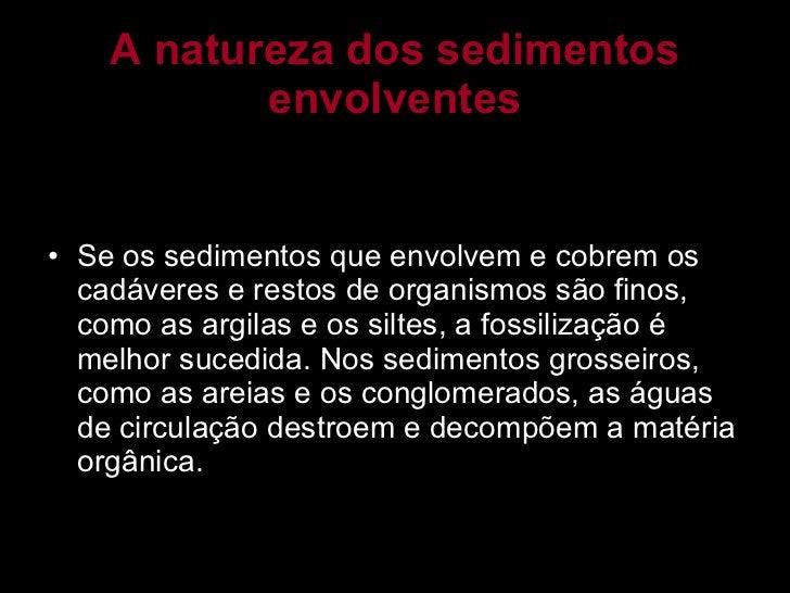 A natureza dos sedimentos envolventes <ul><li>Se os sedimentos que envolvem e cobrem os cadáveres e restos de organismos s...