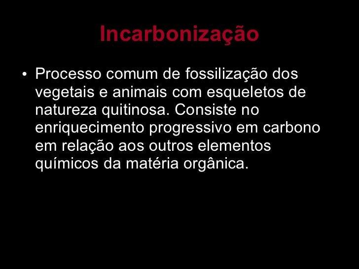 Incarbonização <ul><li>Processo comum de fossilização dos vegetais e animais com esqueletos de natureza quitinosa. Consist...