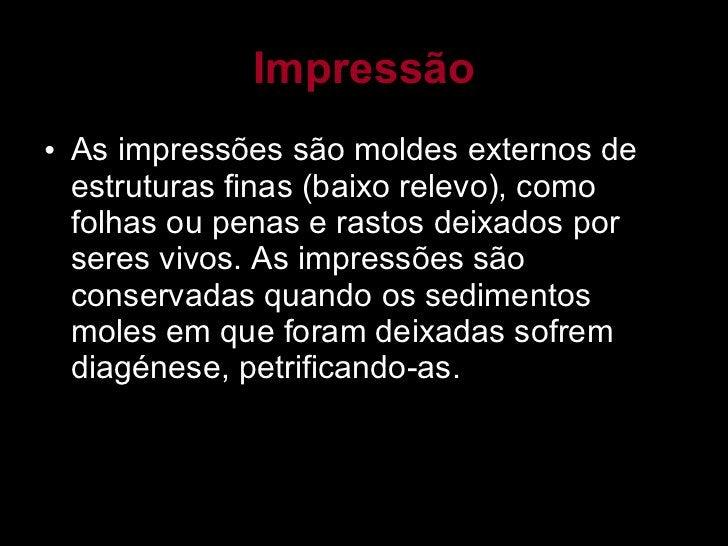 Impressão <ul><li>As impressões são moldes externos de estruturas finas (baixo relevo), como folhas ou penas e rastos deix...