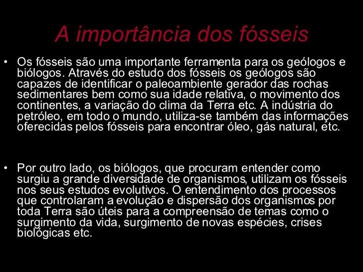 A importância dos fósseis <ul><li>Os fósseis são uma importante ferramenta para os geólogos e biólogos. Através do estudo ...