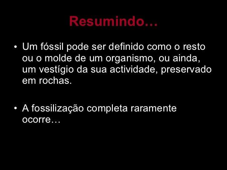 Resumindo… <ul><li>Um fóssil pode ser definido como o resto ou o molde de um organismo, ou ainda, um vestígio da sua activ...