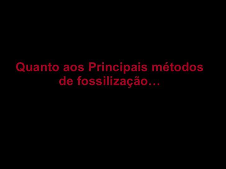 Quanto aos Principais métodos de fossilização…