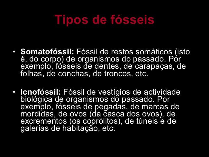 Tipos de fósseis <ul><li>Somatofóssil:  Fóssil de restos somáticos (isto é, do corpo) de organismos do passado. Por exempl...